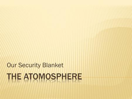 Our Security Blanket.  1. Gases surrounding the planet held there by gravity.  2. Protects life by absorbing ultraviolet radiation.  3. Reduces temperature.