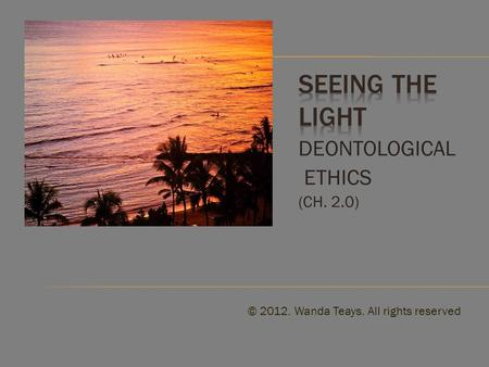 DEONTOLOGICAL ETHICS (CH. 2.0) © 2012. Wanda Teays. All rights reserved.