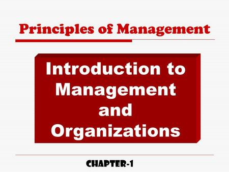 Principles of Management Introduction to Management and Organizations CHAPTER-1.