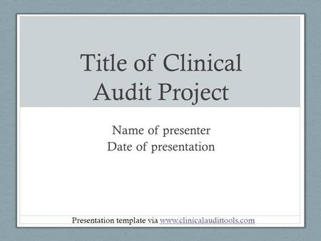 Title of Clinical Audit Project Name of presenter Date of presentation Presentation template via www.clinicalaudittools.comwww.clinicalaudittools.com.