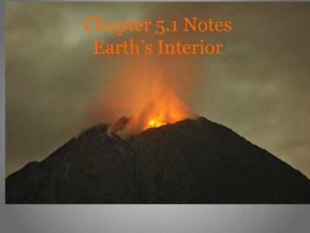 Chapter 5.1 Notes Earth's Interior. Exploring the Earth Geologists use two types of evidence to learn about the Earth's interior: -direct evidence from.