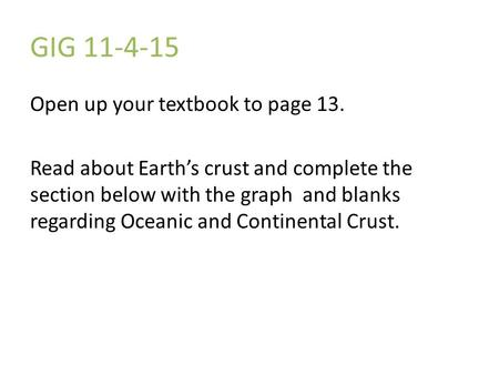 GIG 11-4-15 Open up your textbook to page 13. Read about Earth's crust and complete the section below with the graph and blanks regarding Oceanic and Continental.