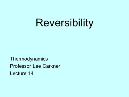 Reversibility Thermodynamics Professor Lee Carkner Lecture 14.