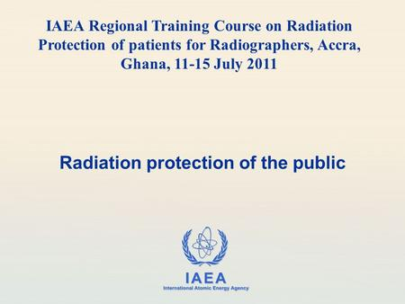 IAEA International Atomic Energy Agency Radiation protection of the public IAEA Regional Training Course on Radiation Protection of patients for Radiographers,