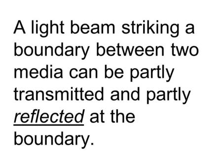 A light beam striking a boundary between two media can be partly transmitted and partly reflected at the boundary.
