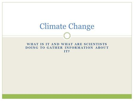 WHAT IS IT AND WHAT ARE SCIENTISTS DOING TO GATHER INFORMATION ABOUT IT? Climate Change.