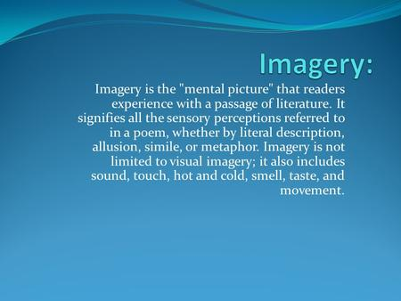 Imagery is the mental picture that readers experience with a passage of literature. It signifies all the sensory perceptions referred to in a poem, whether.