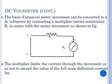 DC V OLTMETER ( CONT.) The basic d'arsonval meter movement can be converted to a dc voltmeter by connecting a multiplier (series resistance) R s in series.