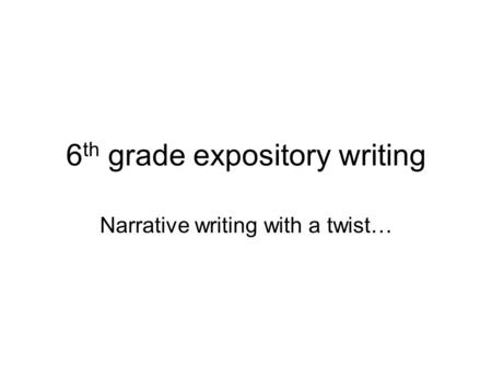 6 th grade expository writing Narrative writing with a twist…