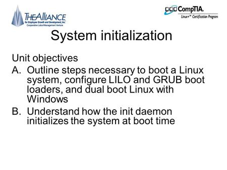 System initialization Unit objectives A.Outline steps necessary to boot a Linux system, configure LILO and GRUB boot loaders, and dual boot Linux with.