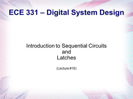 ECE 331 – Digital System Design Introduction to Sequential Circuits and Latches (Lecture #16)