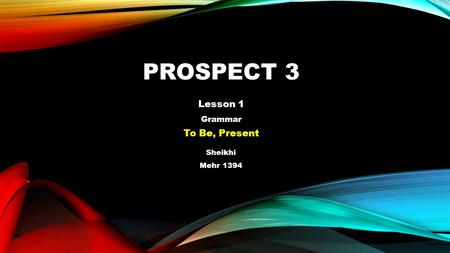 PROSPECT 3 Lesson 1 Grammar To Be, Present Sheikhi Mehr 1394.
