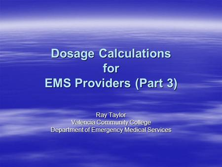 Dosage Calculations for EMS Providers (Part 3) Ray Taylor Valencia Community College Department of Emergency Medical Services.