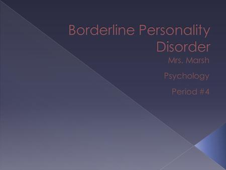  Borderline Personality Disorder – Is a condition in which people have long term patterns of unstable or turbulent emotions, such as feelings about themselves.