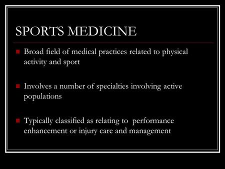 SPORTS MEDICINE Broad field of medical practices related to physical activity and sport Involves a number of specialties involving active populations Typically.