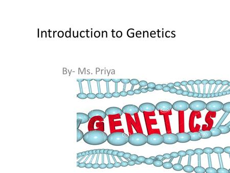 Introduction to Genetics By- Ms. Priya. Genetics: Vocabulary Genetics Trait : A physical characteristic Heredity: The passing of traits from parents to.