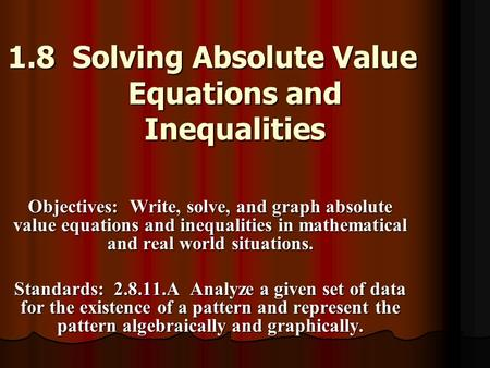 1.8 Solving Absolute Value Equations and Inequalities Objectives: Write, solve, and graph absolute value equations and inequalities in mathematical and.