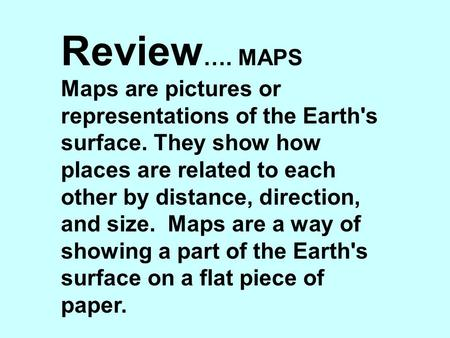 Review …. MAPS Maps are pictures or representations of the Earth's surface. They show how places are related to each other by distance, direction, and.