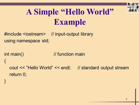 "1 A Simple ""Hello World"" Example #include // input-output library using namespace std; int main() // function main { cout << ""Hello World"" << endl; //"
