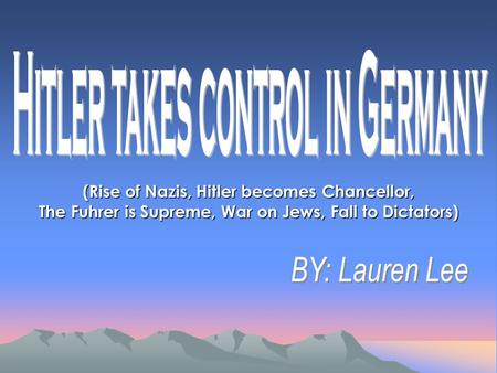 (Rise of Nazis, Hitler becomes Chancellor, The Fuhrer is Supreme, War on Jews, Fall to Dictators)