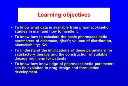 Learning objectives To know what data is available from pharmacokinetic studies in man and how to handle it To know how to calculate the basic pharmacokinetic.