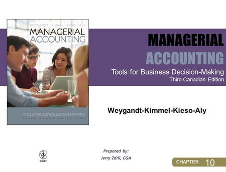 CHAPTER Prepared by: Jerry Zdril, CGA Tools for Business Decision-Making Third Canadian Edition MANAGERIAL ACCOUNTING Weygandt-Kimmel-Kieso-Aly 10.