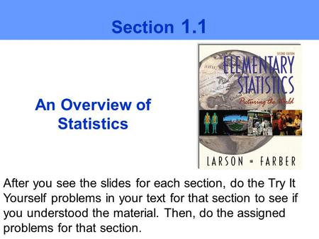 An Overview of Statistics Section 1.1 After you see the slides for each section, do the Try It Yourself problems in your text for that section to see if.