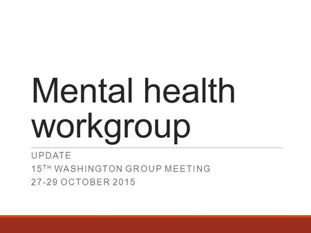 Mental health workgroup UPDATE 15 TH WASHINGTON GROUP MEETING 27-29 OCTOBER 2015.