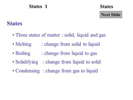 States Three states of matter : solid, liquid and gas Melting : change from solid to liquid Next Slide Boiling : change from liquid to gas Solidifying.
