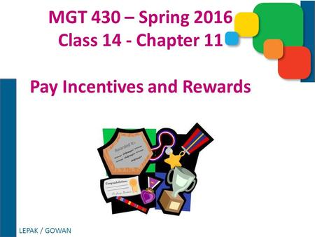 LEPAK / GOWAN MGT 430 – Spring 2016 Class 14 - Chapter 11 Pay Incentives and Rewards.