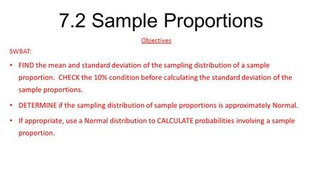 7.2 Sample Proportions Objectives SWBAT: FIND the mean and standard deviation of the sampling distribution of a sample proportion. CHECK the 10% condition.