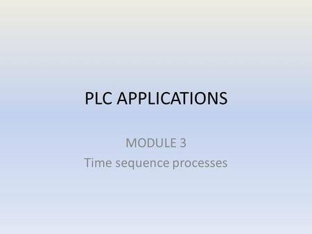 PLC APPLICATIONS MODULE 3 Time sequence processes.