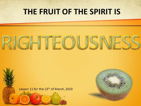 THE FRUIT OF THE SPIRIT IS Lesson 11 for the 13 th of March, 2010.