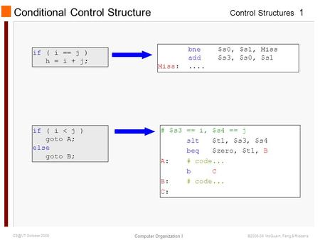 Control Structures Computer Organization I 1 October 2009 ©2006-09 McQuain, Feng & Ribbens Conditional Control Structure if ( i < j ) goto A; else.