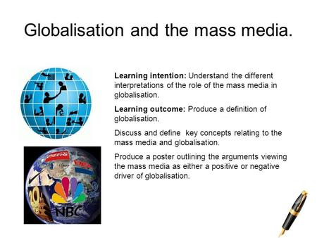 Globalisation and the mass media. Learning intention: Understand the different interpretations of the role of the mass media in globalisation. Learning.
