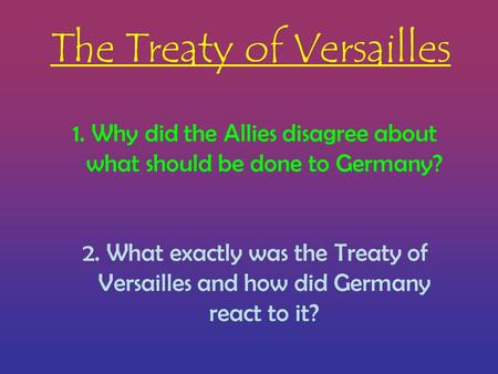 The Treaty of Versailles 1.Why did the Allies disagree about what should be done to Germany? 2. What exactly was the Treaty of Versailles and how did Germany.