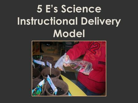 5 E's Science Instructional Delivery Model. 5 E's Science Instructional Model for Multiple-day Lessons Engage Explore Extend Evaluate Explain.
