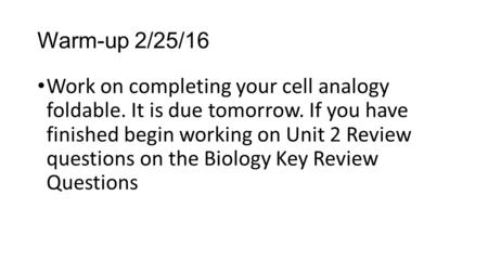 Warm-up 2/25/16 Work on completing your cell analogy foldable. It is due tomorrow. If you have finished begin working on Unit 2 Review questions on the.