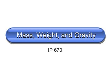 Mass, Weight, and Gravity IP 670. Turn to a partner and discuss What is mass?