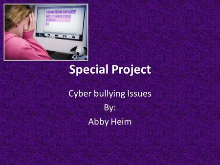 Special Project Cyber bullying Issues By: Abby Heim.