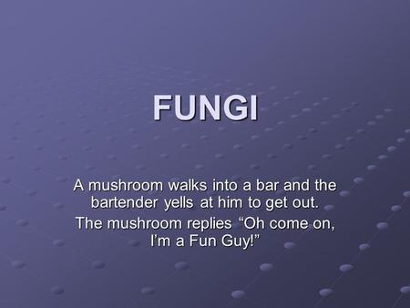 "FUNGI A mushroom walks into a bar and the bartender yells at him to get out. The mushroom replies ""Oh come on, I'm a Fun Guy!"""