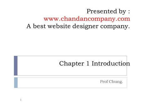 Presented by : www.chandancompany.com A best website designer company. Chapter 1 Introduction Prof Chung. 1.