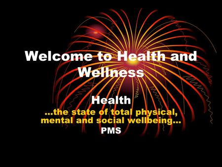 Welcome to Health and Wellness Health …the state of total physical, mental and social wellbeing… PMS.