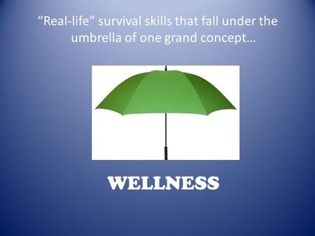 """Real-life"" survival skills that fall under the umbrella of one grand concept… WELLNESS."