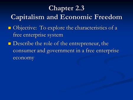 Chapter 2.3 Capitalism and Economic Freedom Objective: To explore the characteristics of a free enterprise system Objective: To explore the characteristics.