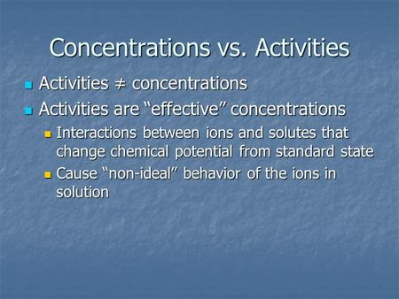 "Concentrations vs. Activities Activities ≠ concentrations Activities ≠ concentrations Activities are ""effective"" concentrations Activities are ""effective"""