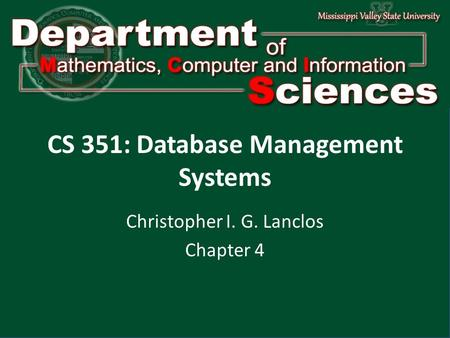 Department of Mathematics Computer and Information Science1 CS 351: Database Management Systems Christopher I. G. Lanclos Chapter 4.