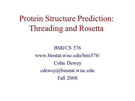 Protein Structure Prediction: Threading and Rosetta BMI/CS 576  Colin Dewey Fall 2008.