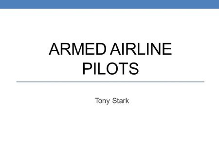 ARMED AIRLINE PILOTS Tony Stark. Background -September 11 th, 2001 -Planes hijacked -Attacked US buildings -New outlook on safety, especially air security.