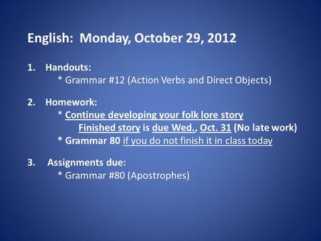 English: Monday, October 29, 2012 1.Handouts: * Grammar #12 (Action Verbs and Direct Objects) 2.Homework: * Continue developing your folk lore story Finished.